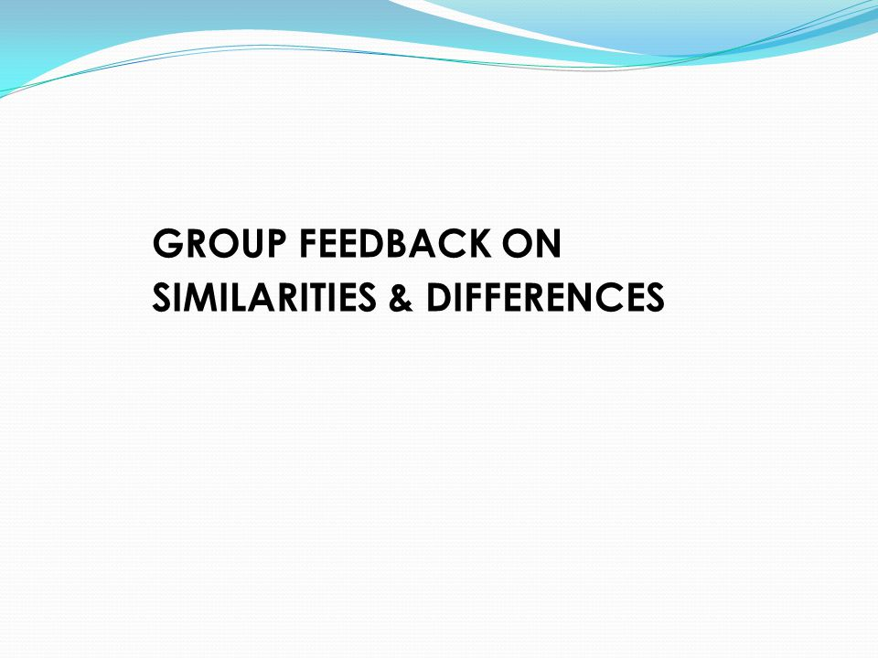 GROUP FEEDBACK ON SIMILARITIES & DIFFERENCES
