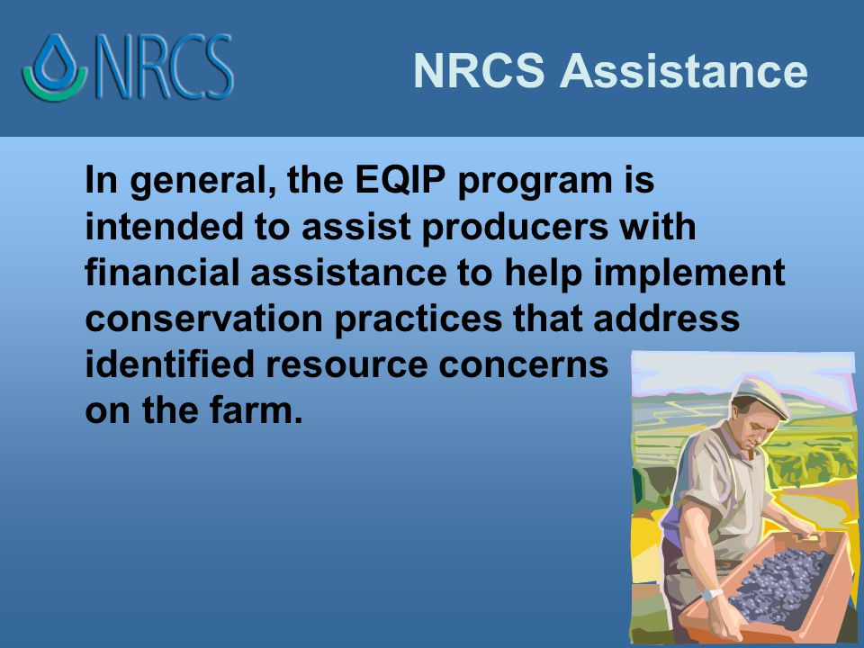 NRCS Assistance In general, the EQIP program is intended to assist producers with financial assistance to help implement conservation practices that address identified resource concerns on the farm.