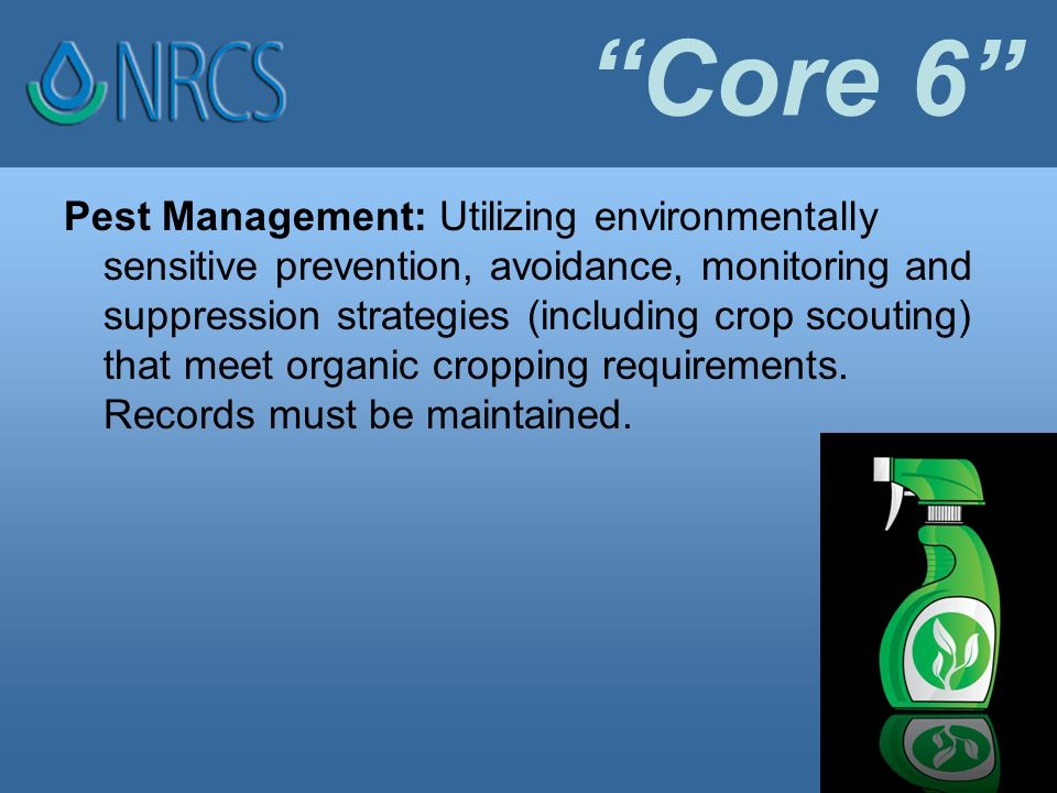 Core 6 Pest Management: Utilizing environmentally sensitive prevention, avoidance, monitoring and suppression strategies (including crop scouting) that meet organic cropping requirements.