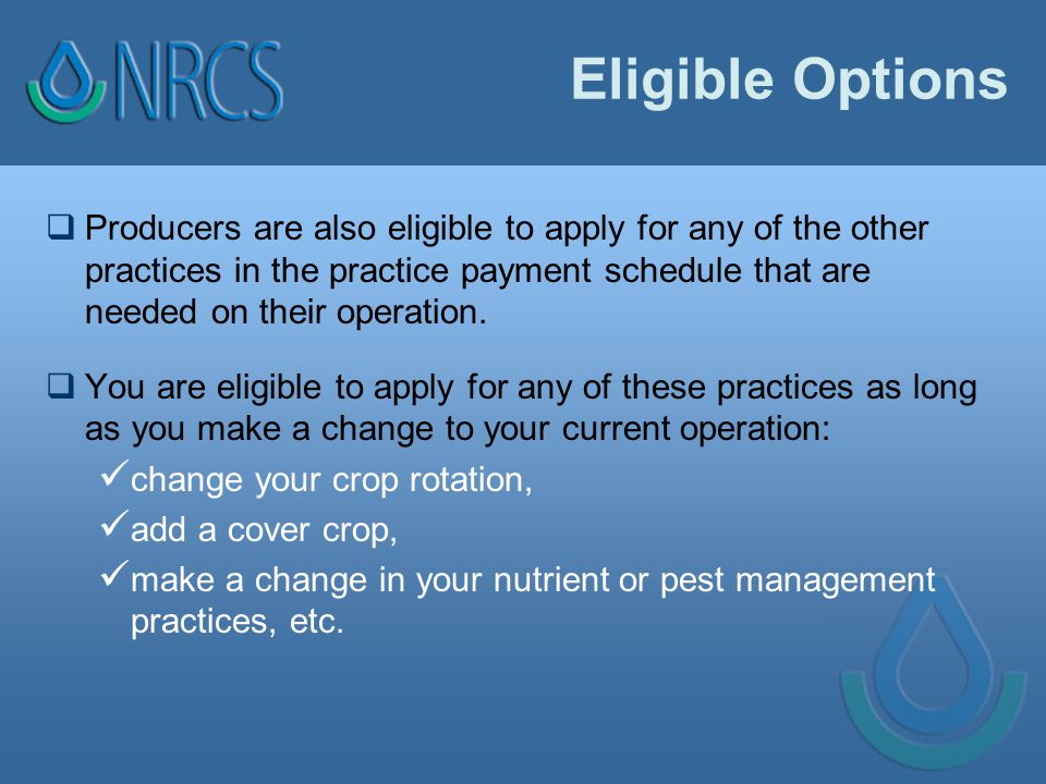Eligible Options  Producers are also eligible to apply for any of the other practices in the practice payment schedule that are needed on their operation.
