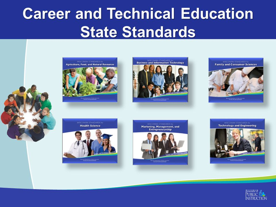 Wisconsin's Approach to CTE Delivering CTE through Career Clusters & Pathways –Career Clusters Framework –Common Career Technical Core (CCTC) –Career Ready Practices (CRP) –Wisconsin Common Career Technical Standards (WCCTS) –Wisconsin Standards for CTE