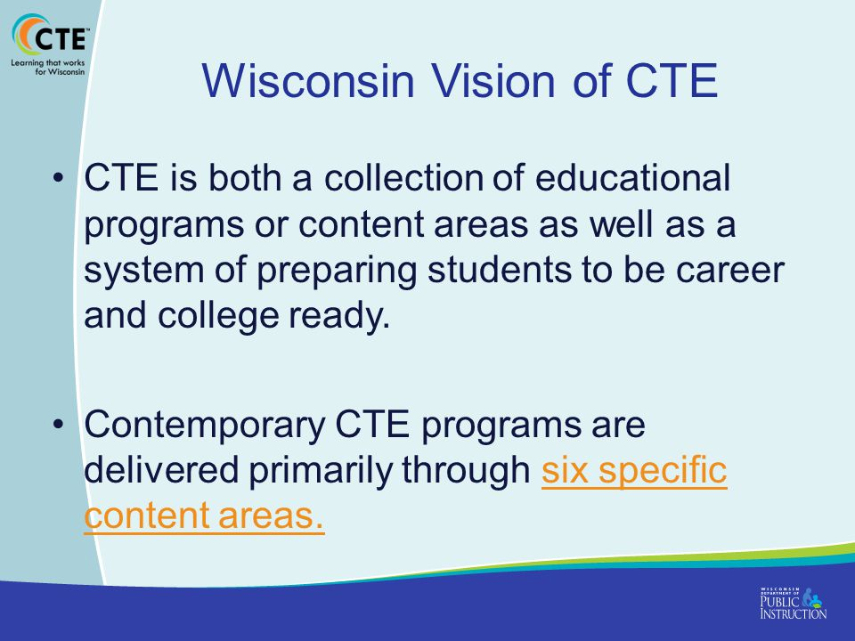 Wisconsin Vision of CTE CTE is both a collection of educational programs or content areas as well as a system of preparing students to be career and college ready.
