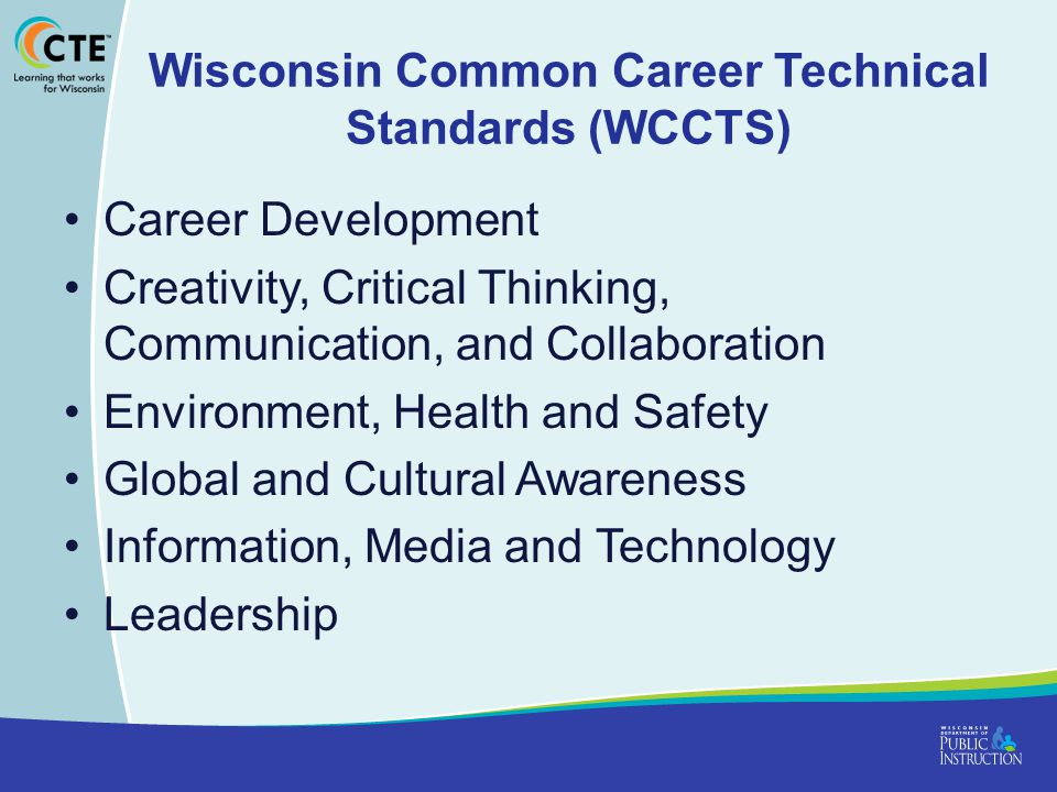 Wisconsin Common Career Technical Standards (WCCTS) Career Development Creativity, Critical Thinking, Communication, and Collaboration Environment, Health and Safety Global and Cultural Awareness Information, Media and Technology Leadership