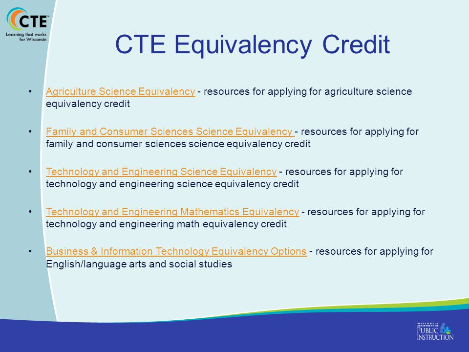 CTE Equivalency Credit Agriculture Science Equivalency - resources for applying for agriculture science equivalency credit Agriculture Science Equivalency Family and Consumer Sciences Science Equivalency - resources for applying for family and consumer sciences science equivalency credit Family and Consumer Sciences Science Equivalency Technology and Engineering Science Equivalency - resources for applying for technology and engineering science equivalency credit Technology and Engineering Science Equivalency Technology and Engineering Mathematics Equivalency - resources for applying for technology and engineering math equivalency credit Technology and Engineering Mathematics Equivalency Business & Information Technology Equivalency Options - resources for applying for English/language arts and social studiesBusiness & Information Technology Equivalency Options
