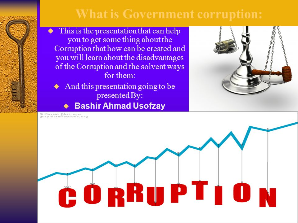 What is Government corruption:  This is the presentation that can help you to get some thing about the Corruption that how can be created and you will learn about the disadvantages of the Corruption and the solvent ways for them:  And this presentation going to be presented By:  Bashir Ahmad Usofzay
