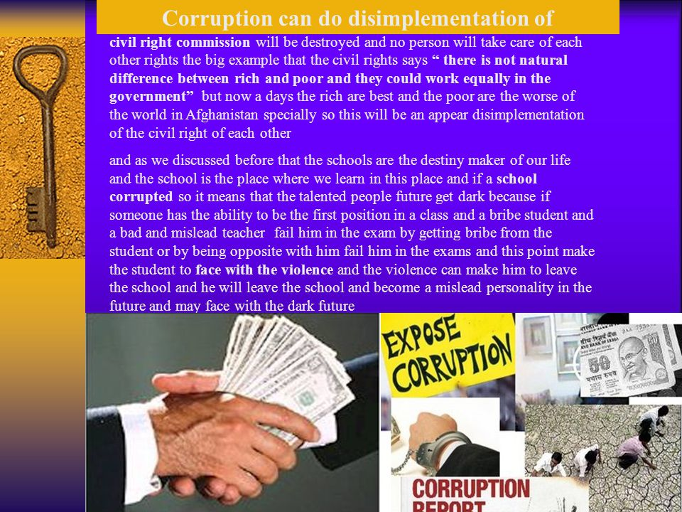 Corruption can do disimplementation of civil right commission will be destroyed and no person will take care of each other rights the big example that the civil rights says there is not natural difference between rich and poor and they could work equally in the government but now a days the rich are best and the poor are the worse of the world in Afghanistan specially so this will be an appear disimplementation of the civil right of each other and as we discussed before that the schools are the destiny maker of our life and the school is the place where we learn in this place and if a school corrupted so it means that the talented people future get dark because if someone has the ability to be the first position in a class and a bribe student and a bad and mislead teacher fail him in the exam by getting bribe from the student or by being opposite with him fail him in the exams and this point make the student to face with the violence and the violence can make him to leave the school and he will leave the school and become a mislead personality in the future and may face with the dark future
