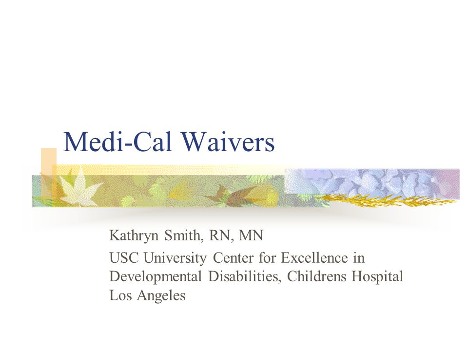 Medi-Cal Waivers Kathryn Smith, RN, MN USC University Center for Excellence in Developmental Disabilities, Childrens Hospital Los Angeles