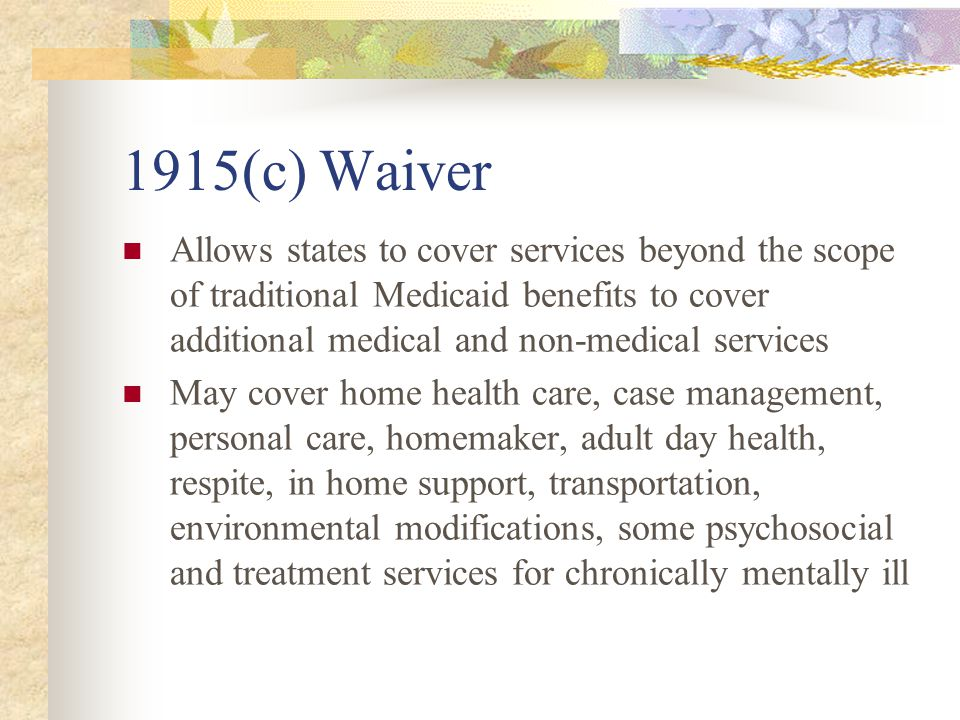 1915(c) Waiver Allows states to cover services beyond the scope of traditional Medicaid benefits to cover additional medical and non-medical services May cover home health care, case management, personal care, homemaker, adult day health, respite, in home support, transportation, environmental modifications, some psychosocial and treatment services for chronically mentally ill