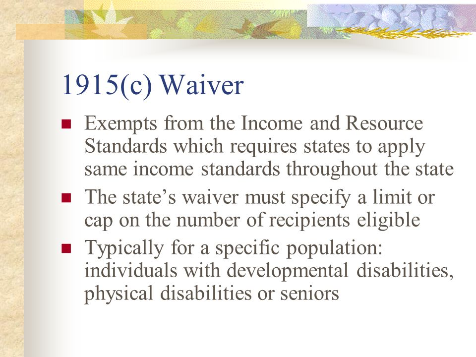 1915(c) Waiver Exempts from the Income and Resource Standards which requires states to apply same income standards throughout the state The state's waiver must specify a limit or cap on the number of recipients eligible Typically for a specific population: individuals with developmental disabilities, physical disabilities or seniors
