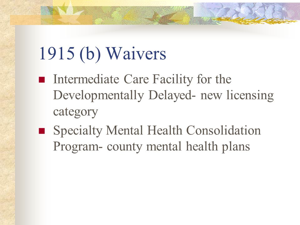 1915 (b) Waivers Intermediate Care Facility for the Developmentally Delayed- new licensing category Specialty Mental Health Consolidation Program- county mental health plans
