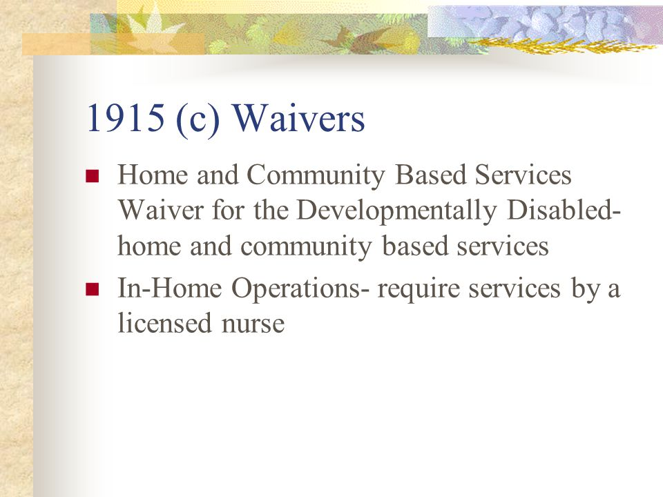 1915 (c) Waivers Home and Community Based Services Waiver for the Developmentally Disabled- home and community based services In-Home Operations- require services by a licensed nurse