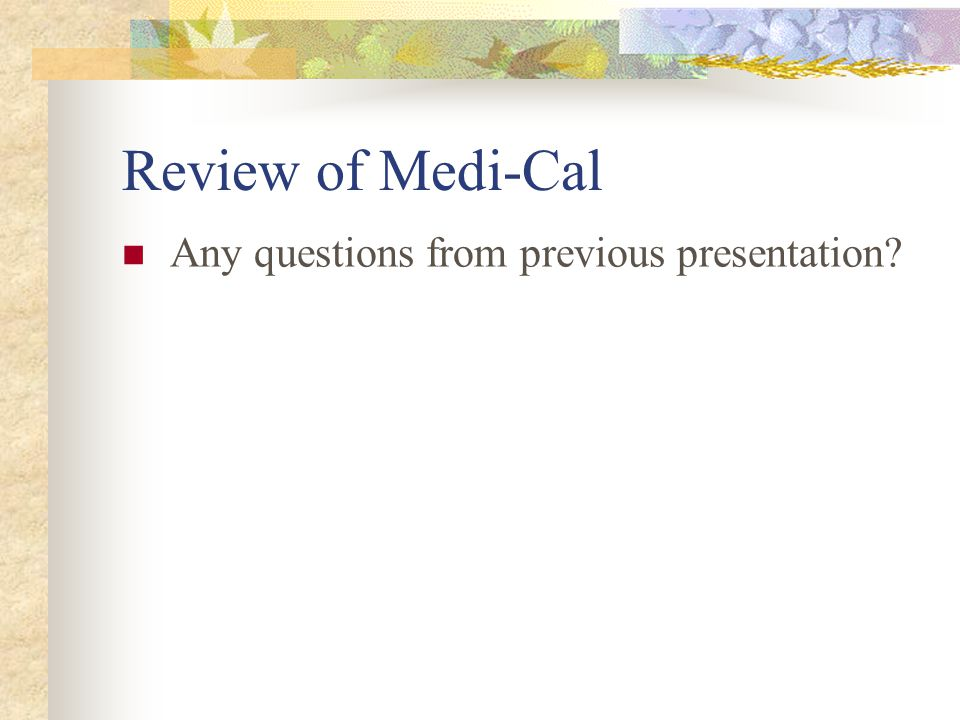 Medi-Cal Overview Federal/state/county program Federal- provides regulatory oversight, reviews and monitors waivers CA Dept.