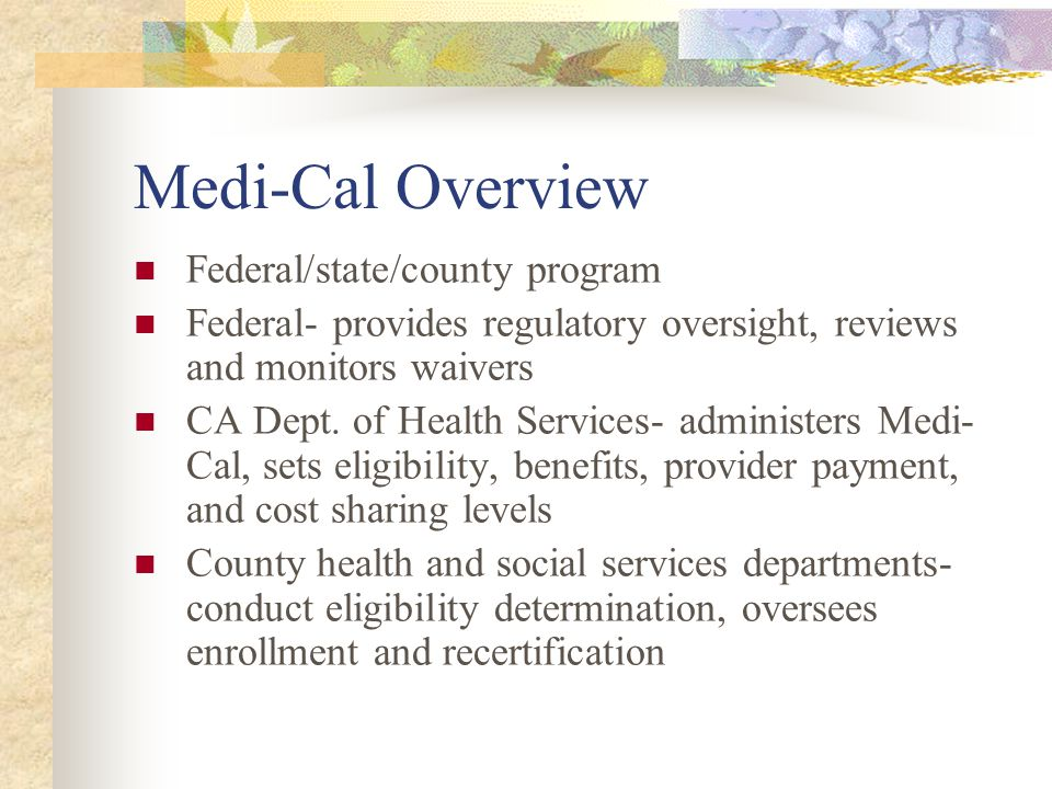 Medi-Cal Overview State budget distribution- Medi-Cal is 17% of the State's budget distribution, second largest share of the State's general fund 43% of the Medi-Cal budget comes from the State, 51% from the federal government Federal matches (the FMAP or Federal Medical Assistance Percentages) range from 50% to over 70%)