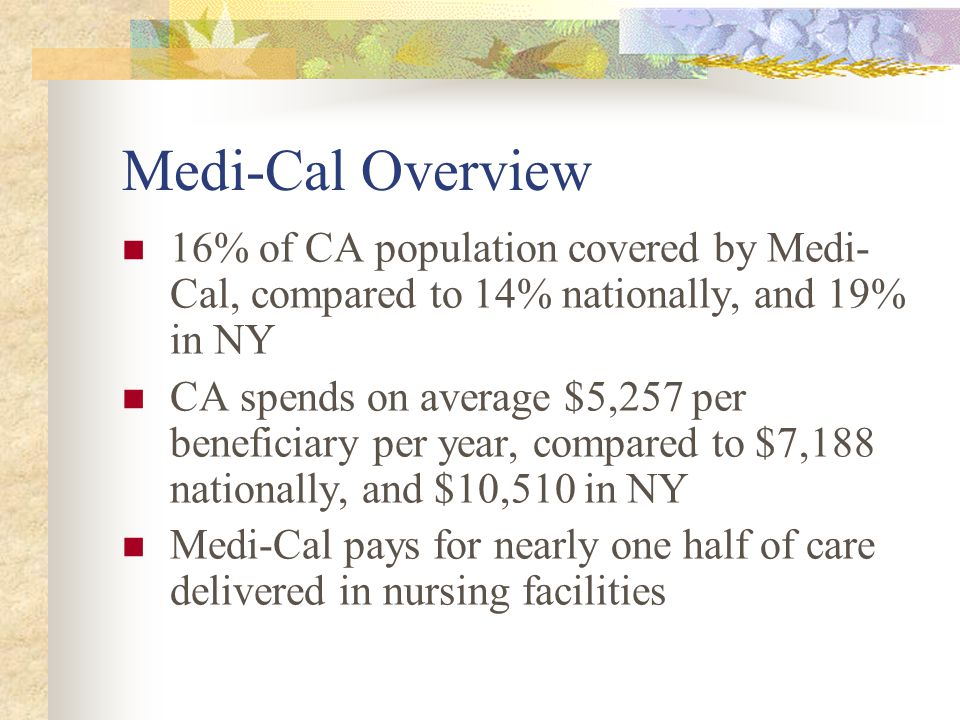 Medi-Cal Overview 16% of CA population covered by Medi- Cal, compared to 14% nationally, and 19% in NY CA spends on average $5,257 per beneficiary per year, compared to $7,188 nationally, and $10,510 in NY Medi-Cal pays for nearly one half of care delivered in nursing facilities