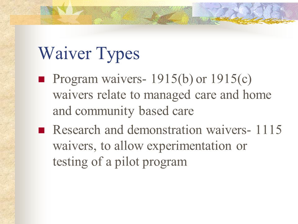 Waiver Types Program waivers- 1915(b) or 1915(c) waivers relate to managed care and home and community based care Research and demonstration waivers- 1115 waivers, to allow experimentation or testing of a pilot program