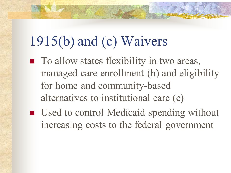 1915 (b) Waiver Often called freedom of choice waiver as it exempts states from mandate that recipients have a choice of providers Provisions typically apply to statewideness (this allows different models in different parts of the state), comparability of services (this allows the state to add services to the benefits package for certain individuals), choice of provider (although recipients must be offered a choice of at least 2 health plans), and upper payment limit (managed care cannot cost more than fee for service)