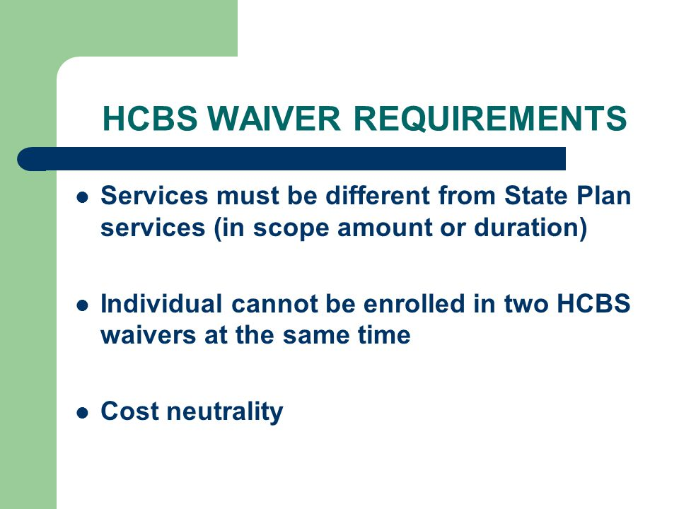 HCBS WAIVER REQUIREMENTS Services must be different from State Plan services (in scope amount or duration) Individual cannot be enrolled in two HCBS w