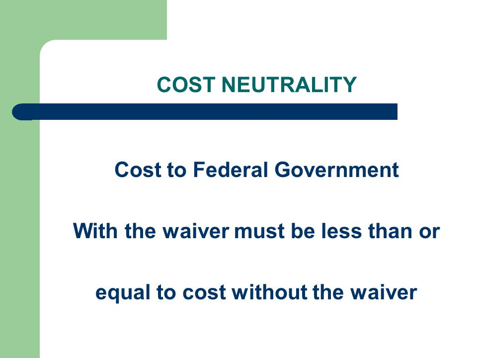 COST NEUTRALITY Cost to Federal Government With the waiver must be less than or equal to cost without the waiver