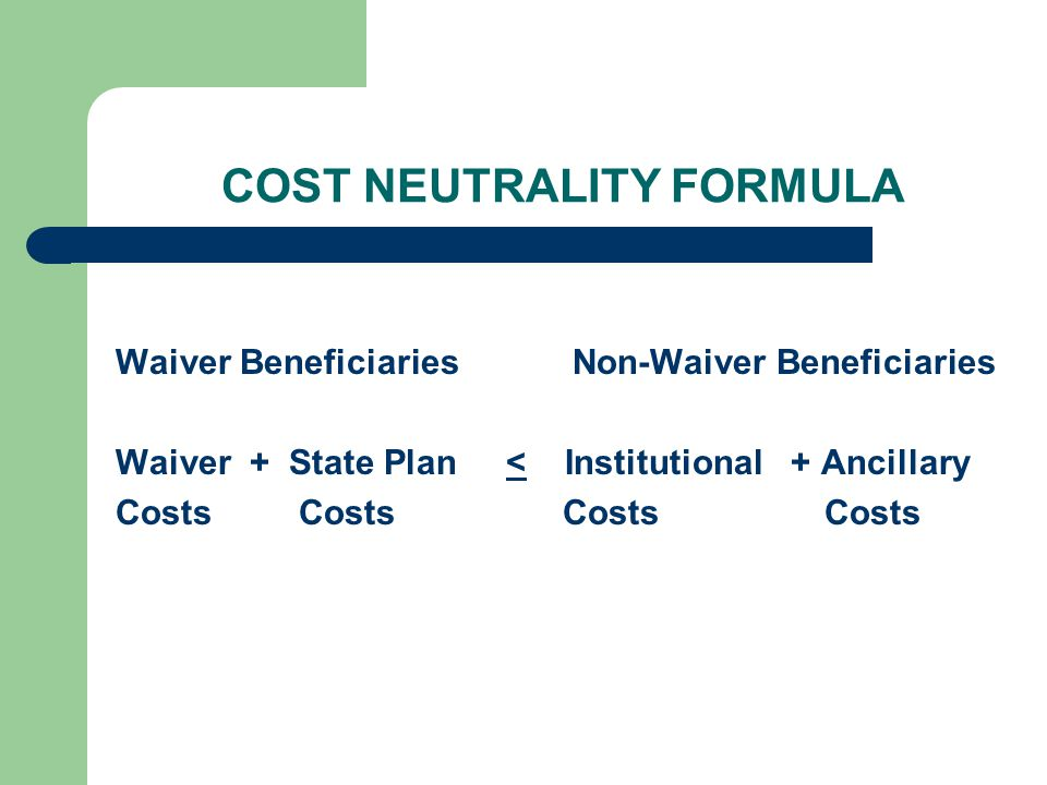 COST NEUTRALITY FORMULA Waiver Beneficiaries Non-Waiver Beneficiaries Waiver + State Plan < Institutional + Ancillary Costs Costs