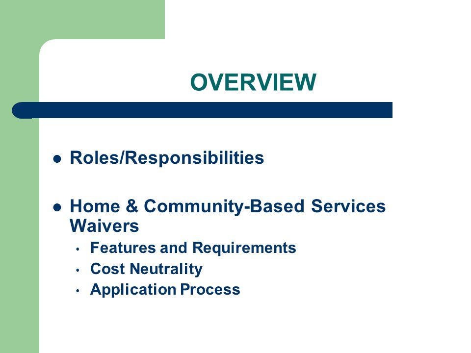 OVERVIEW Roles/Responsibilities Home & Community-Based Services Waivers Features and Requirements Cost Neutrality Application Process