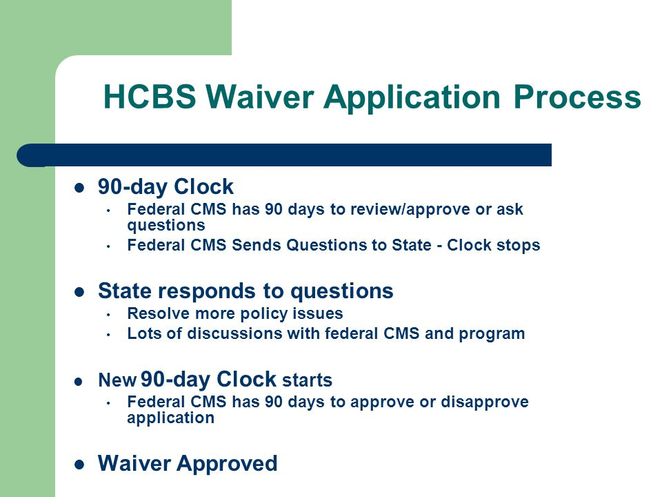 HCBS Waiver Application Process 90-day Clock Federal CMS has 90 days to review/approve or ask questions Federal CMS Sends Questions to State - Clock s