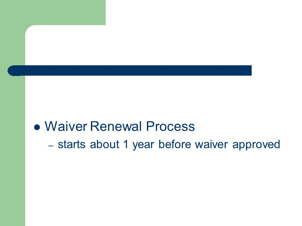 Waiver Renewal Process – starts about 1 year before waiver approved