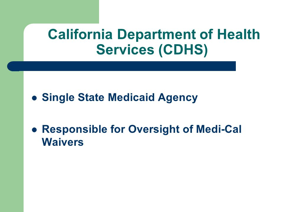 California Department of Health Services (CDHS) Single State Medicaid Agency Responsible for Oversight of Medi-Cal Waivers