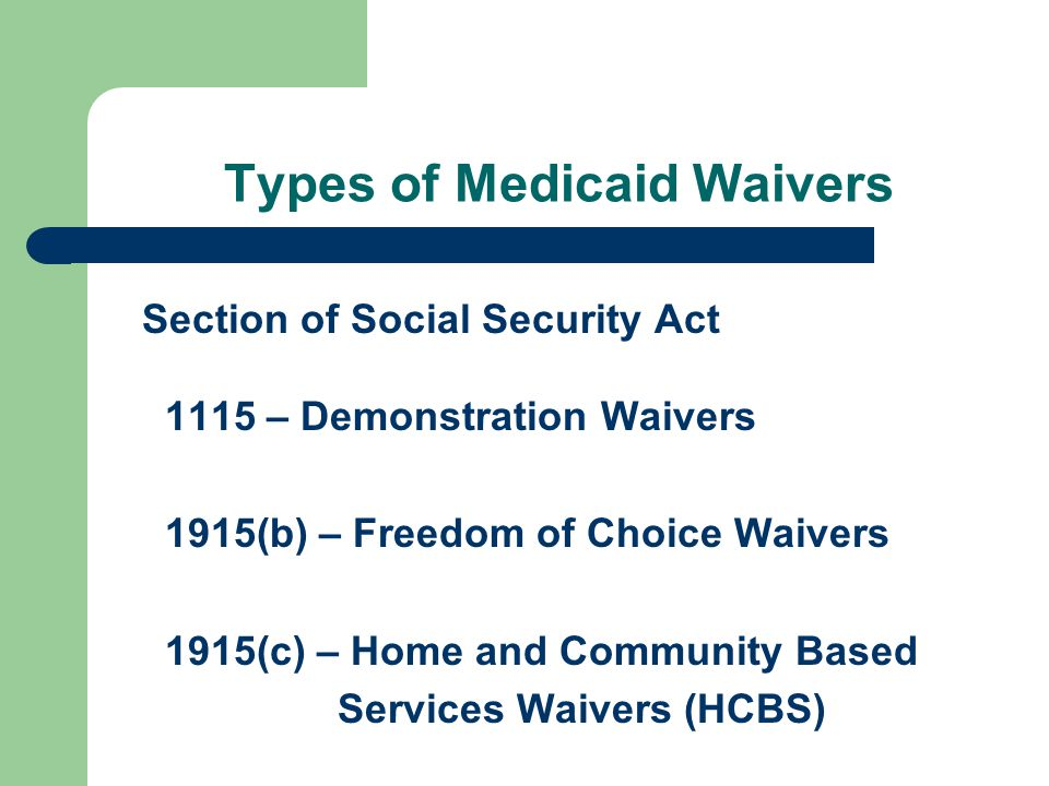 Types of Medicaid Waivers Section of Social Security Act 1115 – Demonstration Waivers 1915(b) – Freedom of Choice Waivers 1915(c) – Home and Community