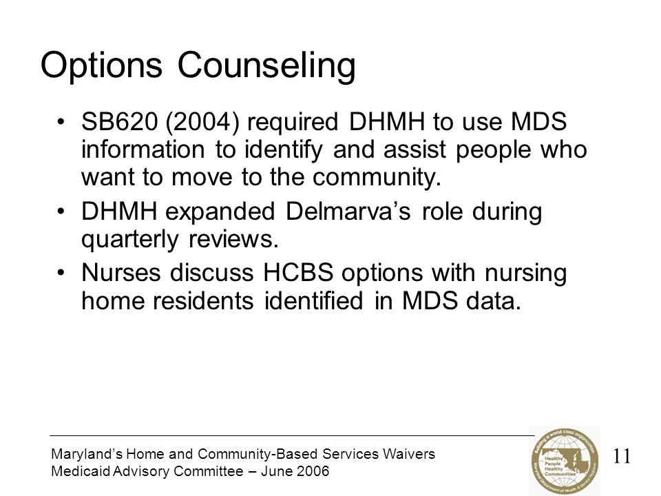 Maryland's Home and Community-Based Services Waivers Medicaid Advisory Committee – June 2006 Options Counseling SB620 (2004) required DHMH to use MDS
