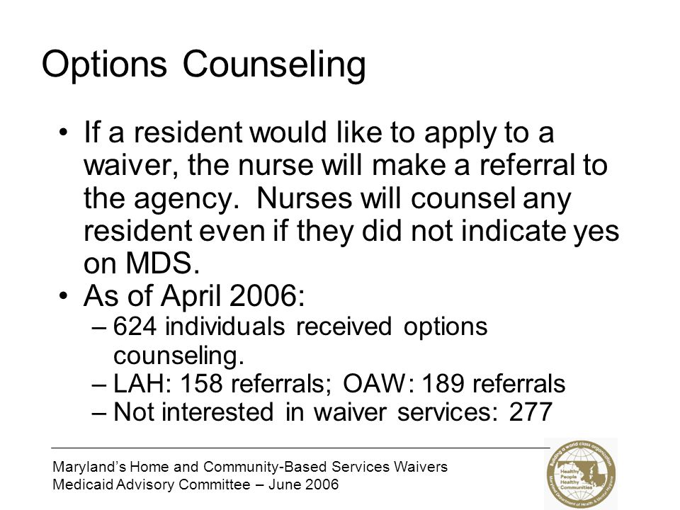 Maryland's Home and Community-Based Services Waivers Medicaid Advisory Committee – June 2006 Options Counseling If a resident would like to apply to a waiver, the nurse will make a referral to the agency.