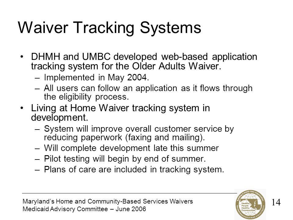 Maryland's Home and Community-Based Services Waivers Medicaid Advisory Committee – June 2006 Waiver Tracking Systems DHMH and UMBC developed web-based application tracking system for the Older Adults Waiver.
