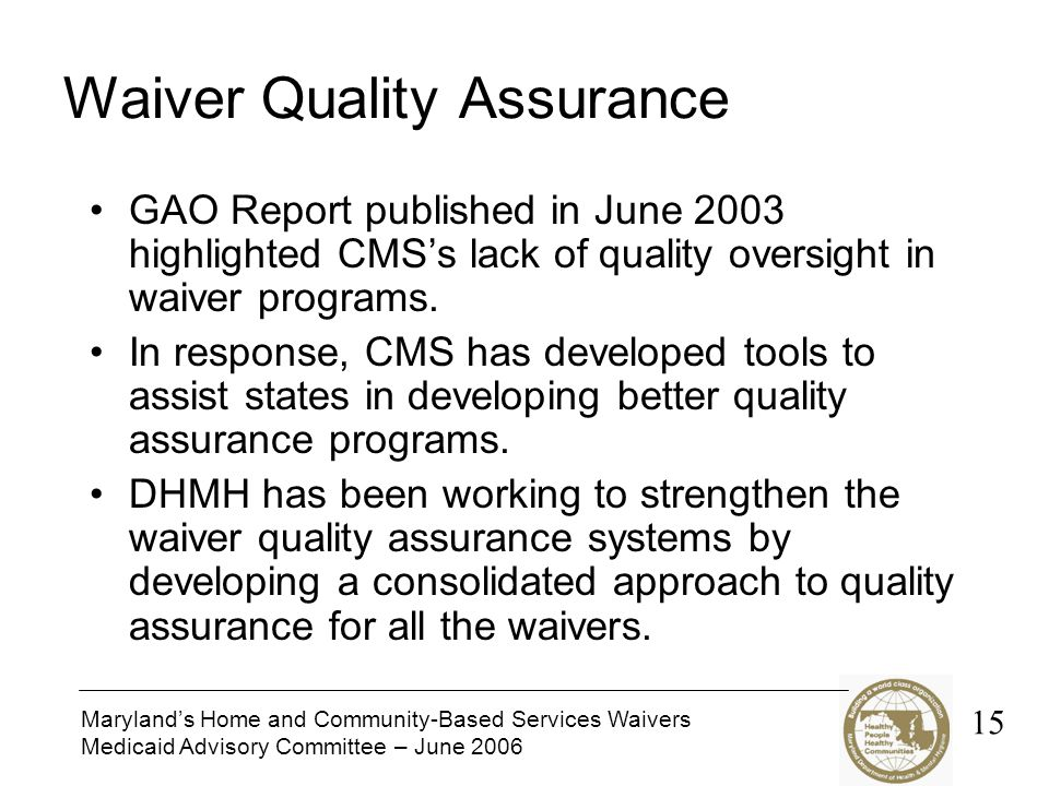 Maryland's Home and Community-Based Services Waivers Medicaid Advisory Committee – June 2006 Waiver Quality Assurance GAO Report published in June 2003 highlighted CMS's lack of quality oversight in waiver programs.