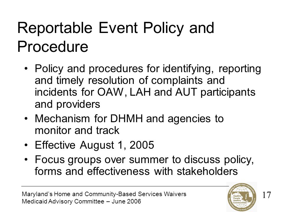 Maryland's Home and Community-Based Services Waivers Medicaid Advisory Committee – June 2006 Reportable Event Policy and Procedure Policy and procedures for identifying, reporting and timely resolution of complaints and incidents for OAW, LAH and AUT participants and providers Mechanism for DHMH and agencies to monitor and track Effective August 1, 2005 Focus groups over summer to discuss policy, forms and effectiveness with stakeholders 17