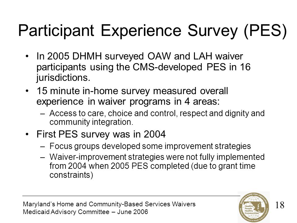 Maryland's Home and Community-Based Services Waivers Medicaid Advisory Committee – June 2006 Participant Experience Survey (PES) In 2005 DHMH surveyed OAW and LAH waiver participants using the CMS-developed PES in 16 jurisdictions.