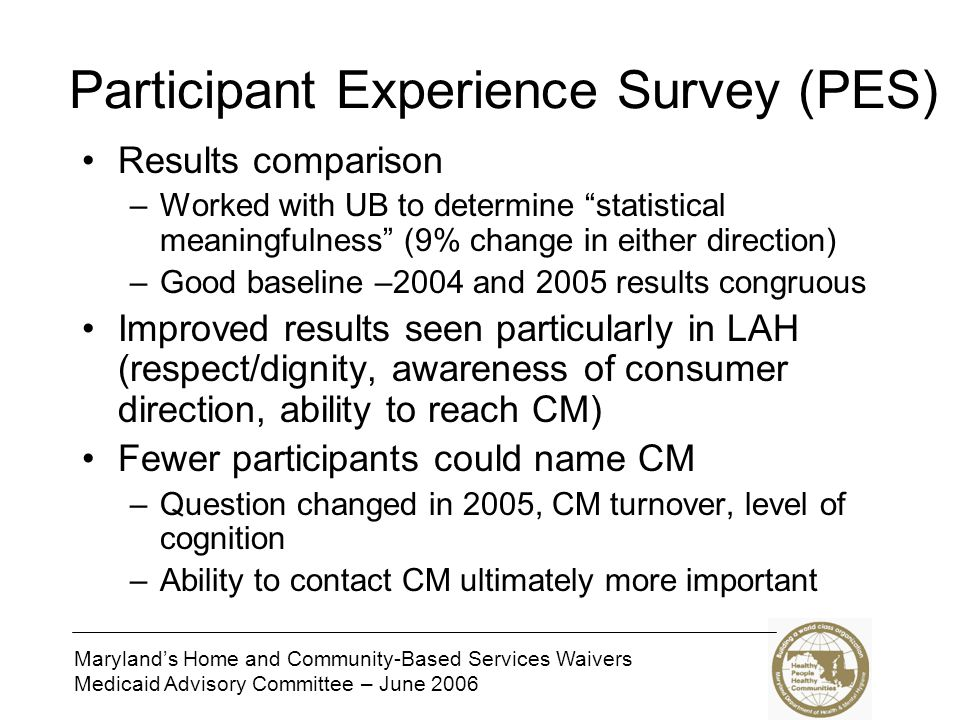 Maryland's Home and Community-Based Services Waivers Medicaid Advisory Committee – June 2006 Participant Experience Survey (PES) Results comparison –W