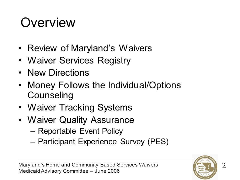 Maryland's Home and Community-Based Services Waivers Medicaid Advisory Committee – June 2006 Overview Review of Maryland's Waivers Waiver Services Registry New Directions Money Follows the Individual/Options Counseling Waiver Tracking Systems Waiver Quality Assurance –Reportable Event Policy –Participant Experience Survey (PES) 2