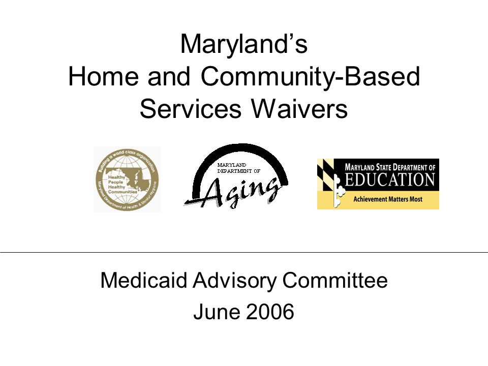 Maryland's Home and Community-Based Services Waivers Medicaid Advisory Committee – June 2006 Maryland's Home and Community-Based Services Waivers Medicaid Advisory Committee June 2006