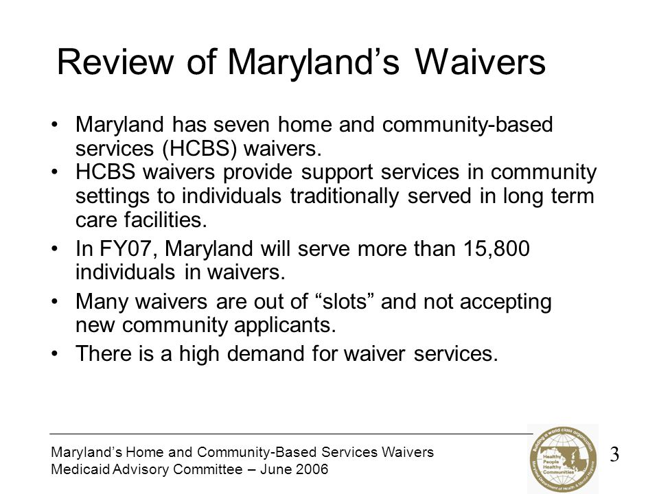 Maryland's Home and Community-Based Services Waivers Medicaid Advisory Committee – June 2006 Review of Maryland's Waivers Maryland has seven home and community-based services (HCBS) waivers.