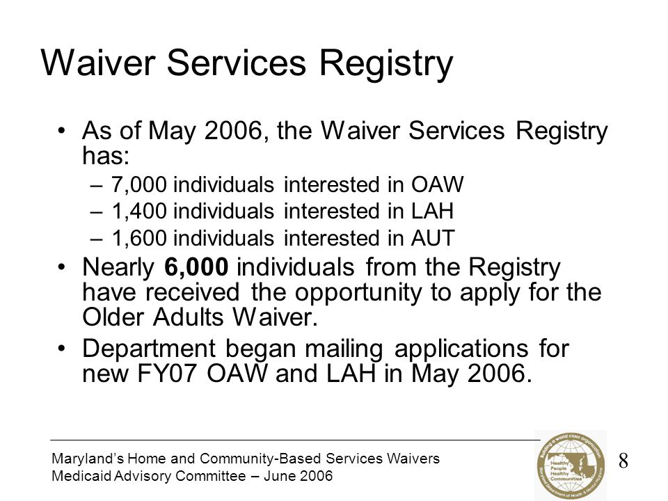 Maryland's Home and Community-Based Services Waivers Medicaid Advisory Committee – June 2006 Waiver Services Registry As of May 2006, the Waiver Services Registry has: –7,000 individuals interested in OAW –1,400 individuals interested in LAH –1,600 individuals interested in AUT Nearly 6,000 individuals from the Registry have received the opportunity to apply for the Older Adults Waiver.