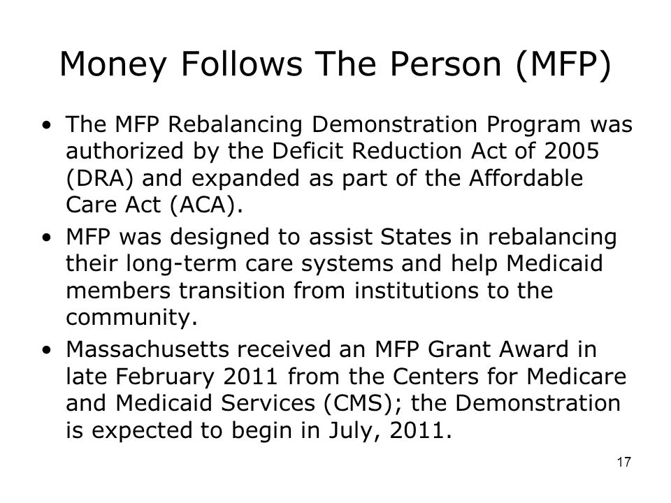 Money Follows The Person (MFP) The MFP Rebalancing Demonstration Program was authorized by the Deficit Reduction Act of 2005 (DRA) and expanded as part of the Affordable Care Act (ACA).