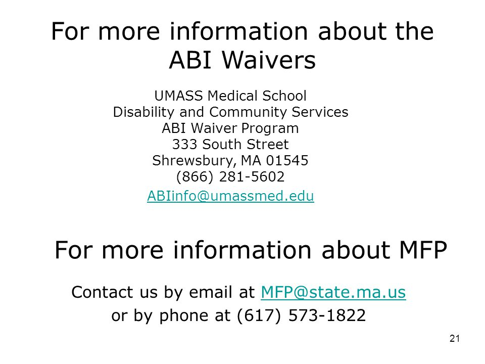 Contact us by email at MFP@state.ma.usMFP@state.ma.us or by phone at (617) 573-1822 For more information about MFP For more information about the ABI Waivers UMASS Medical School Disability and Community Services ABI Waiver Program 333 South Street Shrewsbury, MA 01545 (866) 281-5602 ABIinfo@umassmed.edu 21