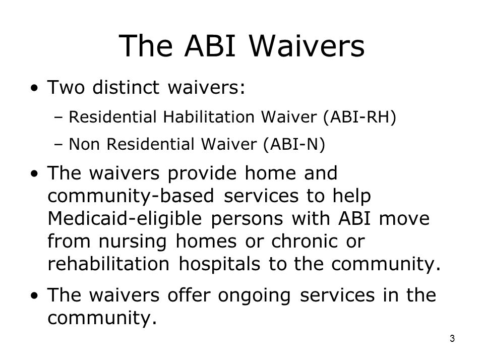 3 The ABI Waivers Two distinct waivers: –Residential Habilitation Waiver (ABI-RH) –Non Residential Waiver (ABI-N) The waivers provide home and community-based services to help Medicaid-eligible persons with ABI move from nursing homes or chronic or rehabilitation hospitals to the community.