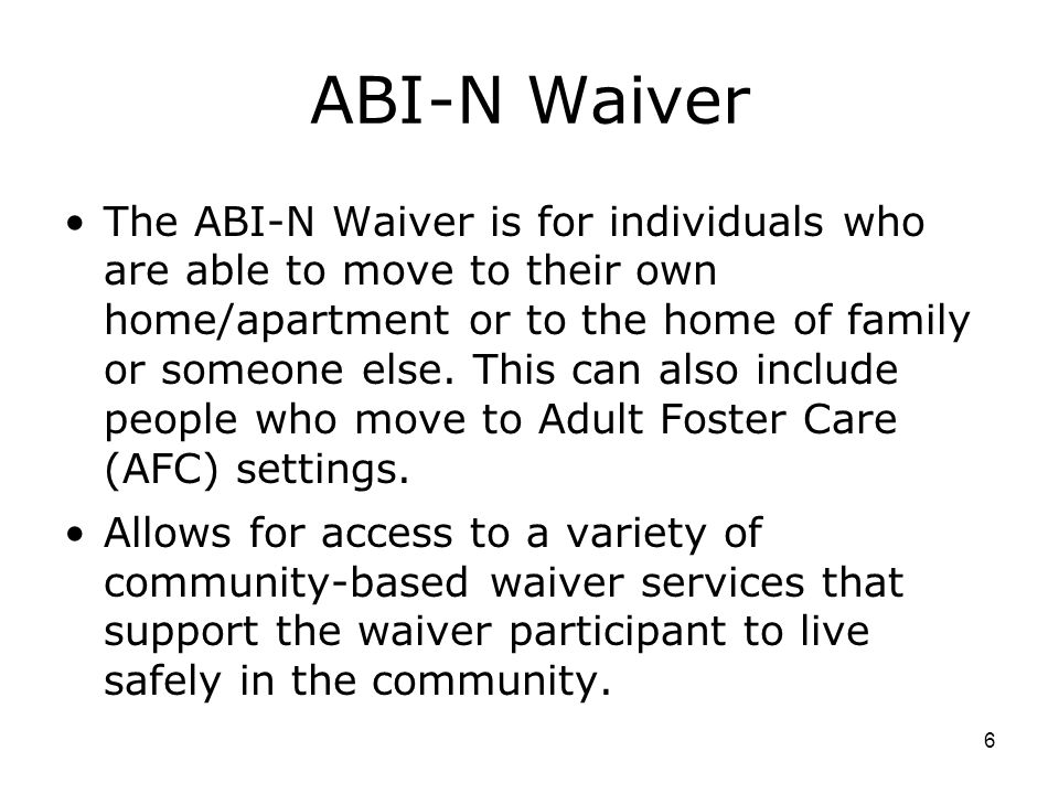 6 ABI-N Waiver The ABI-N Waiver is for individuals who are able to move to their own home/apartment or to the home of family or someone else.