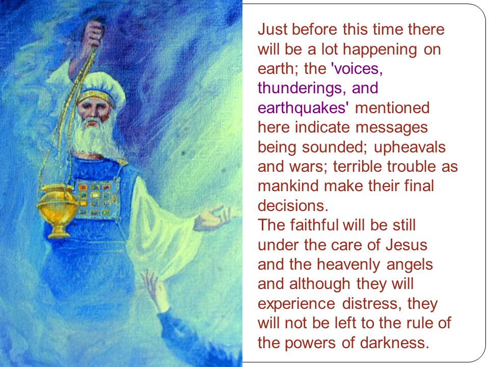 Just before this time there will be a lot happening on earth; the 'voices, thunderings, and earthquakes' mentioned here indicate messages being sounde