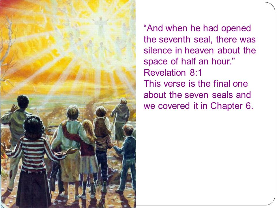 And when he had opened the seventh seal, there was silence in heaven about the space of half an hour. Revelation 8:1 This verse is the final one about the seven seals and we covered it in Chapter 6.