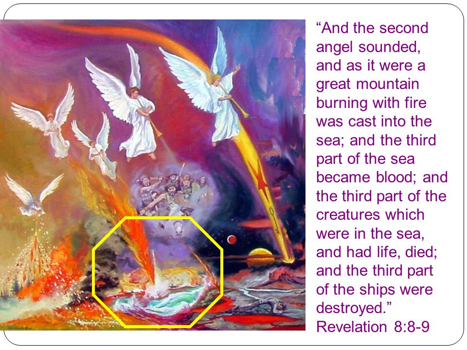 And the second angel sounded, and as it were a great mountain burning with fire was cast into the sea; and the third part of the sea became blood; and the third part of the creatures which were in the sea, and had life, died; and the third part of the ships were destroyed. Revelation 8:8-9