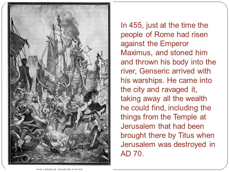 In 455, just at the time the people of Rome had risen against the Emperor Maximus, and stoned him and thrown his body into the river, Genseric arrived with his warships.