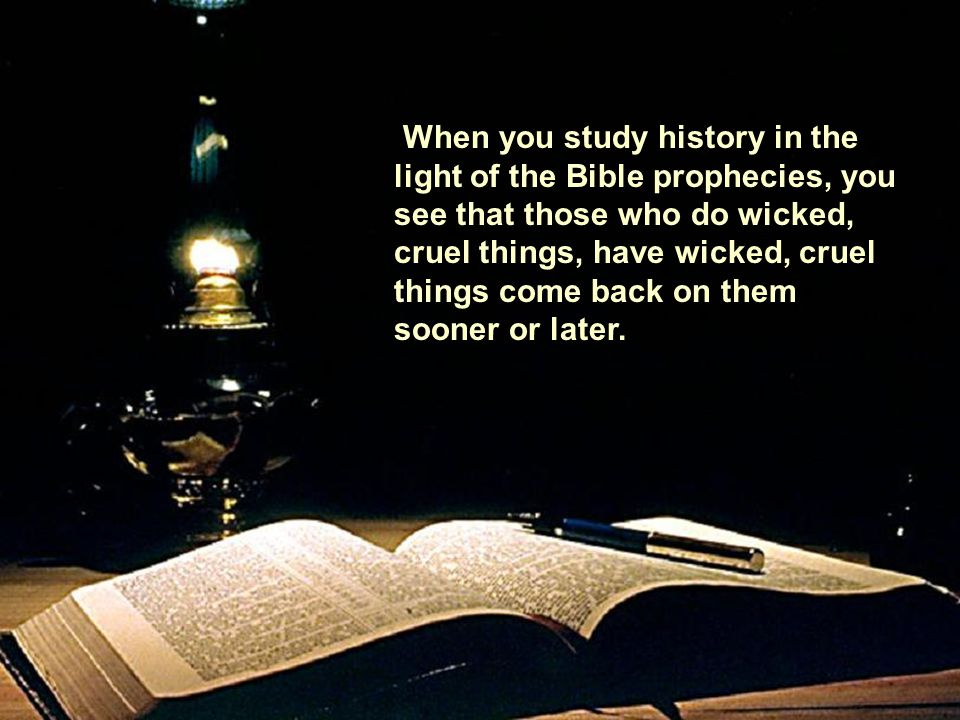When you study history in the light of the Bible prophecies, you see that those who do wicked, cruel things, have wicked, cruel things come back on th