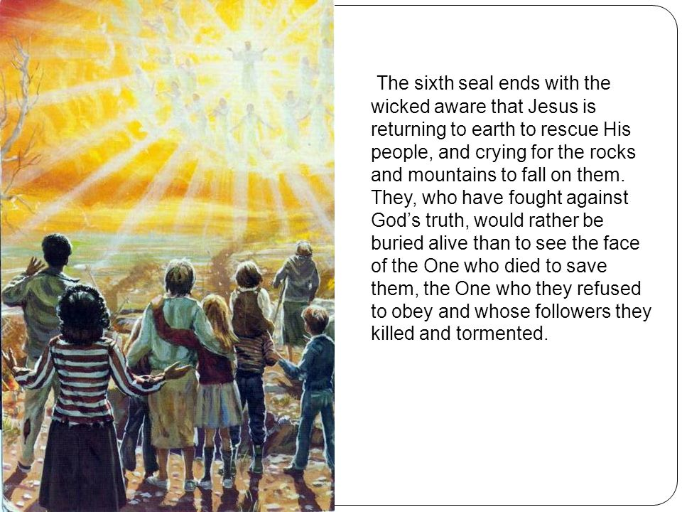 The sixth seal ends with the wicked aware that Jesus is returning to earth to rescue His people, and crying for the rocks and mountains to fall on the