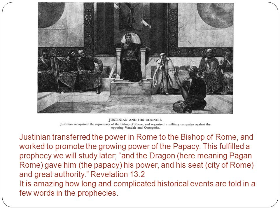 Justinian transferred the power in Rome to the Bishop of Rome, and worked to promote the growing power of the Papacy. This fulfilled a prophecy we wil
